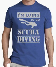 T-shirt I'm Dying to go Scuba Diving