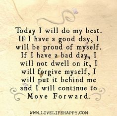 Today I will do my best. If I have a good day, I will be proud of myself. If I have a bad day, I will not dwell on it, I will forgive myself, I will put it behind me and I will continue to move forward.