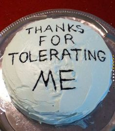 Thanks for tolerating me #funnypictures #lmao #hilarious #funnypics #laughtard #cake #thanks