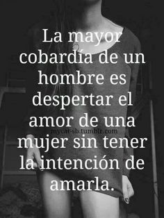 "No words, so true for many. ""The greatest cowardly act of a man is to awaken the love of a woman without the intention of loving her. The Words, More Than Words, Favorite Quotes, Best Quotes, Love Quotes, Inspirational Quotes, Ex Amor, Quotes En Espanol, Spanish Quotes"