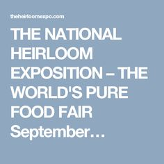 THE NATIONAL HEIRLOOM EXPOSITION – THE WORLD'S PURE FOOD FAIR   September…