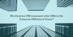 Why Dynamics CRM Overpowers Other CRMs As The 'Enterprise CRM Suite of Choice'?
