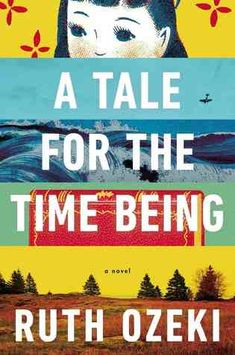 """A Tale for the Time Being by Ruth Ozeki. A Japanese girl's diary and the story of the novelist who finds it. @Helen Kokkinis Her first book was """"My Year of Meats""""!"""