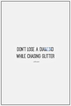 Don't lose a diamond while chasing glitter.