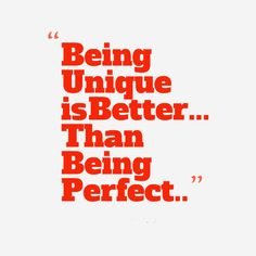 Being unique is better than being perfect. thedailyquotes.com