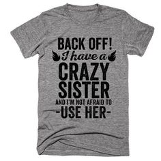 Back off I have a crazy sister and im not afraid to use her - Funny Sister Shirts - Ideas of Funny Sister Shirts - Funny T Shirt Sayings, Sarcastic Shirts, Funny Tee Shirts, T Shirts With Sayings, Cute Shirts, Funny Quotes, Humor Quotes, Funny T Shirt Designs, Grumpy Old Men Quotes