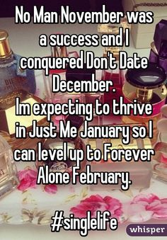No Man November was a success and I conquered Don't Date December. Im expecting to thrive in Just Me January so I can level up to Forever Alone February. #singlelife