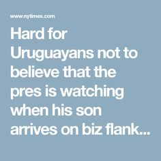 Hard for Uruguayans not to believe that the pres is watching when his son arrives on biz flanked by security that's on our dime.