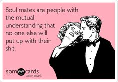 Soul mates are people with the mutual understanding that no one else will put up with their shit.