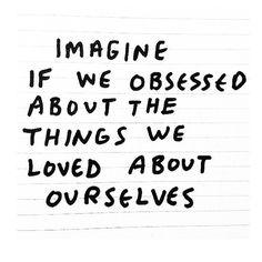 obsess about the things you love about yourself #happy