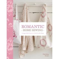Romantic Home Sewing: Cottage-Style Projects to Stitch for the Home by Christina Strutt
