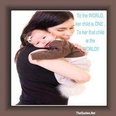 To the WORLD her child is ONE To her that child is the WORLD!!  http://TheQuotes.Net - http://ift.tt/1HQJd81