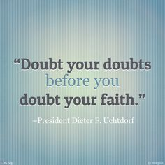 """Doubt your doubts before you doubt your faith.""  –President Dieter F. Uchtdorf"