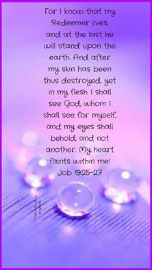 FOR I KNOW THAT MY REDEEMER LIVES!.......JOB 19: 25-27