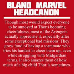 Though most would expect everyone to be annoyed at Thor's booming cheerfulness, most of the Avengers actually appreciate it, especially after some exceptional bad missions. They grow fond of having a teammate who tries his hardest to cheer them up, even while struggling with Midgardian terms. It also amazes them of how much of a big child Thor is sometimes.