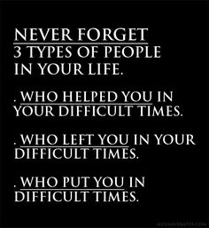 Never forget 3 types of people in your life.  1. Who helped you in your difficult times.  2. Who left you in your difficult times.  3. Who put you in difficult times.