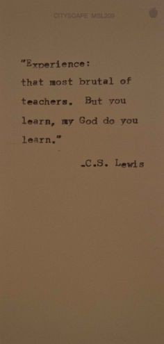 """Experience: the most brutal of teachers. But you learn, my God, do you learn."" - C.S. Lewis"