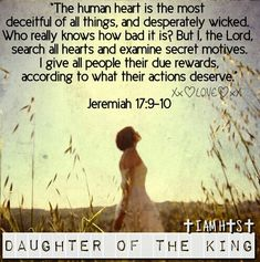 I, the LORD, search all hearts and examine secret motives. I give all people their due rewards, according to what their actions deserve.  Jeremiah 17:9-10