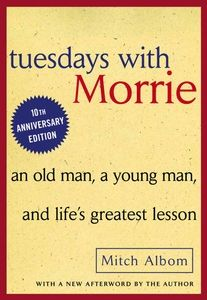 Tuesdays with Morrie by Mitch Albom. one of my next reads for sure!