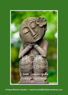 """""""HOPE is an energetic force which sustains life… Never deprive someone of hope; it may be all they have."""" —Susan Barbara Apollon, Intuitive Psychologist and Author of AFFIRMATIONS FOR HEALING MIND, BODY & SPIRIT: PAPERBACK NOW AVAILABLE AT AMAZON.COM www.amazon.com/dp/1938984072"""
