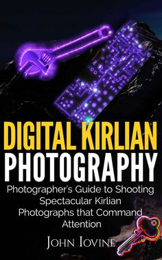 Digital Kirlian Photography: Photographer's Guide for Shooting Spectacular Kirlian Photographs that Command Attention