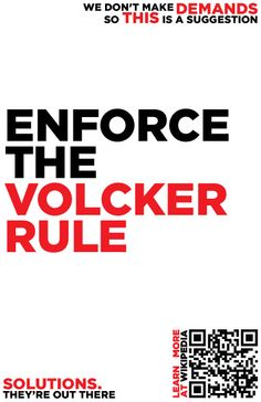 The Volcker Rule is a specific piece of the Dodd-Frank Wall Street Reform and Consumer Protection Act originally proposed by American economist and former United States Federal Reserve Chairman Paul Volcker to restrict United States banks from making certain kinds of speculative investments that do not benefit their customers.  http://en.wikipedia.org/wiki/Volcker_rule