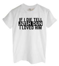 If I Die Tell Josh Dun I Loved Him Unisex by RockPaperSistersTees