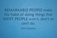 Do you want to be REMARKABLE?  Remarkable people make the habit of doing things that MOST PEOPLE won't, don't or can't.  www.debcheslow.com