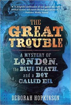 The Great Trouble: A Mystery of London, the Blue Death, and a Boy Called Eel: Deborah Hopkinson: 9780375843082: Amazon.com: Books