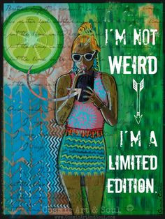 I'm not weird, I'm a limited edition.