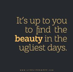 """It's up to you to find the beauty in the ugliest days."""