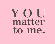 You do matter to me.