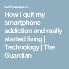How I quit my smartphone addiction and really started living | Technology | The Guardian
