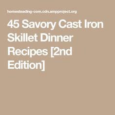 45 Savory Cast Iron Skillet Dinner Recipes [2nd Edition]