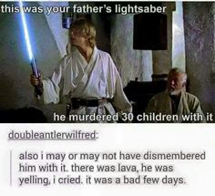This is your father's light sabre He murdered 30 children with it
