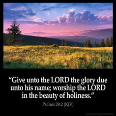 Psalms KJV: Give unto the LORD the glory due unto his name; worship the LORD in the beauty of holiness. Bible Verses Kjv, King James Bible Verses, Prayer Scriptures, Biblical Quotes, Favorite Bible Verses, Bible Quotes, Bible Psalms, Bible 2, Faith Bible