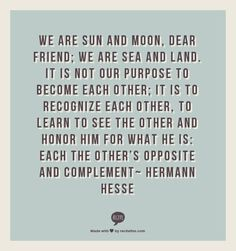 We are the sun and moon, dear friend. We are sea and land. It is not our purpose to become each other, it is to recognize each other, to learn to see the other and honor him for what he is: each the other's opposite and complement - Hermann Hesse Words Quotes, Wise Words, Me Quotes, Sayings, Quotable Quotes, Qoutes, Hermann Hesse, Great Quotes, Quotes To Live By