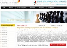 At C-Level Executives, you gain access to hundreds of thousands of CFOs throughout the USA, UK, Europe, Canada, Australia, and APAC region. We also provide fully customized CFO Mailing List that will perfectly suit your business needs.  Website: http://www.clevelexecuitves.com/cfo-email-addresses.php Call us : 800-315-4861 Mailus: info@clevelexecuitvs.com