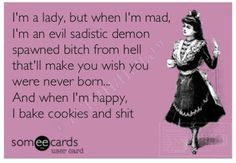"""I'm a lady, but when I'm mad, I'm an evil sadistic demon spawned bitch from hell that'll make you wish you were never born... And when I'm happy, I bake cookies and shit."""