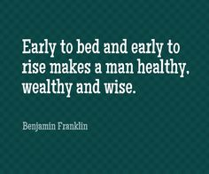 Early to bed and early to rise makes a man healthy, wealthy and wise. benjamin franklin