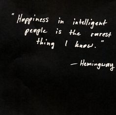 """Happiness in intelligent people is the rarest thing I know."" Ernest Hemingway"