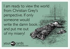 Funny Confession Ecard: I am ready to view the world from Christian Grey's perspective. If only someone would write the damn book and put me out of my misery!