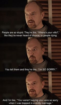 The wisdom of Louis CK... so true! when ur in the shitty marriage everyone tells u try to save it!