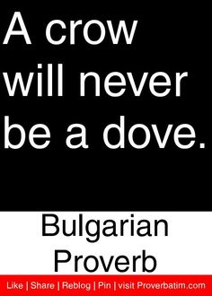 A crow will never be a dove. - Bulgarian Proverb #proverbs #quotes