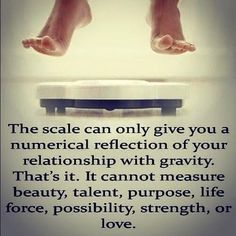 The scale is just another form of measurement, and as much as it helps keep me in line and provides me with a reality check, it in no way can measure my heart & my soul.
