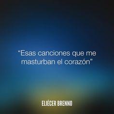 Esas canciones que me masturban el corazón Eliécer Brenno  #canciones #quotes…