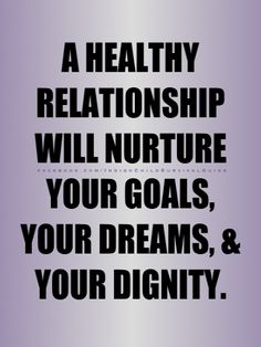 A healthy relationship is trust, caring, nurturing, support, and brings out the best in you.