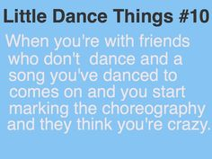 Dancer probs....yeah this happens to me all the time...and they look at me like I'm crazy and I just keep marking the dance like it looks normal lol because to me it does :)