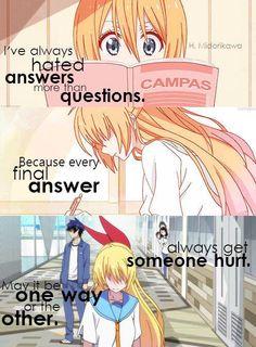 Anime : nisekoi Eu sempre odiei respostas mais do que perguntas. porque cada resposta final sempre sai alguém machucado. seja ele de um jeito ou de outro.