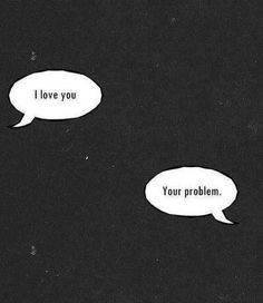 I love you. Your problem.